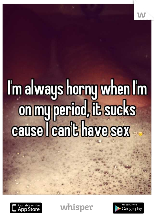 I'm always horny when I'm on my period, it sucks cause I can't have sex 👎😕