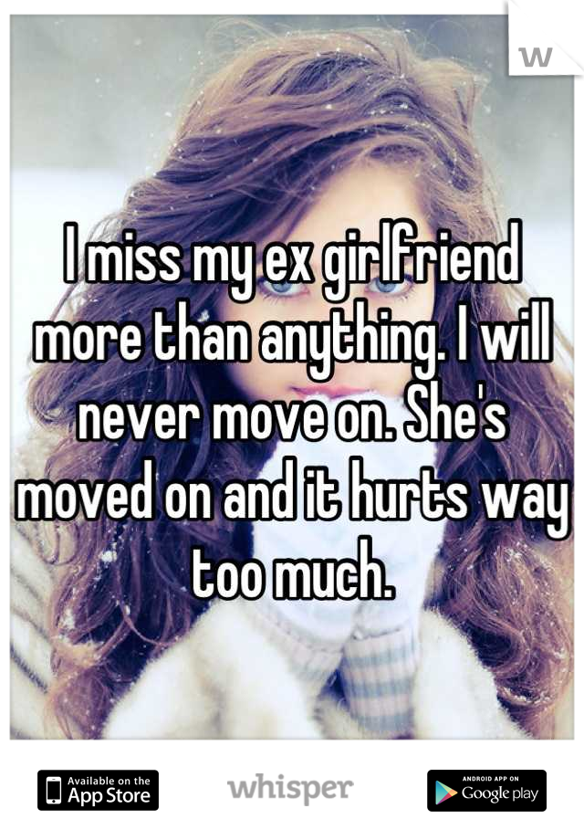 I miss my ex girlfriend more than anything. I will never move on. She's moved on and it hurts way too much.