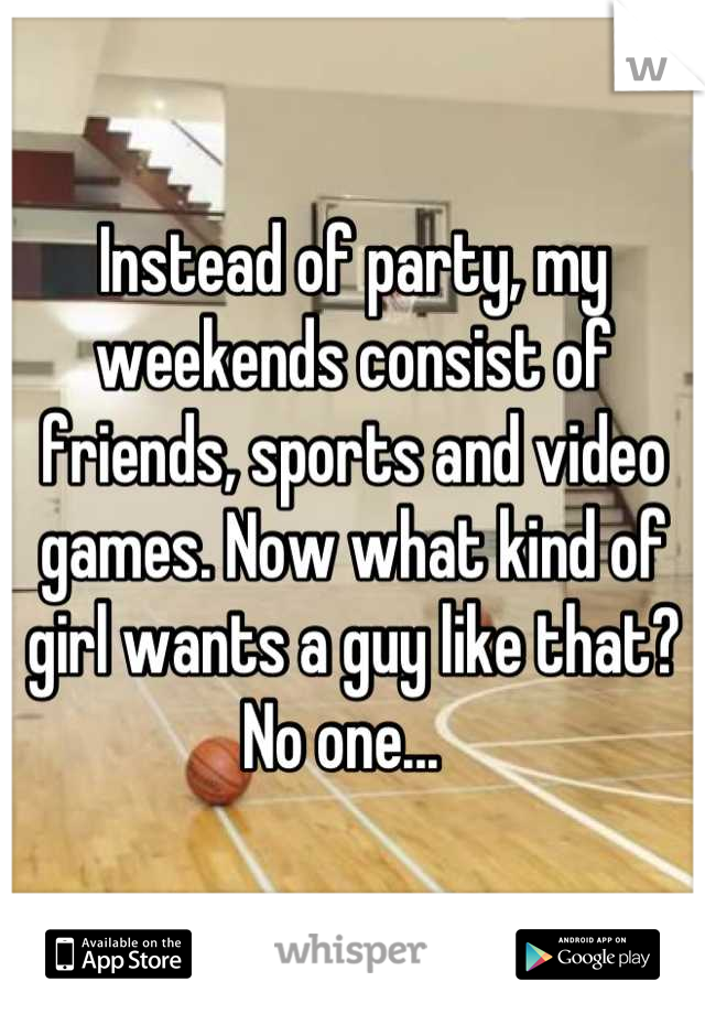 Instead of party, my weekends consist of friends, sports and video games. Now what kind of girl wants a guy like that? No one...