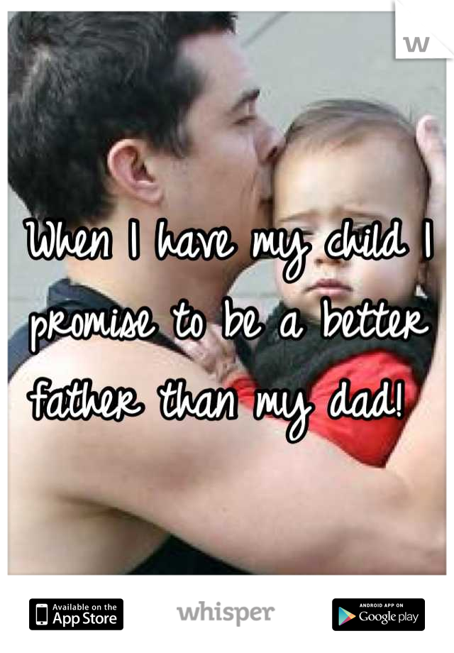 When I have my child I promise to be a better father than my dad!