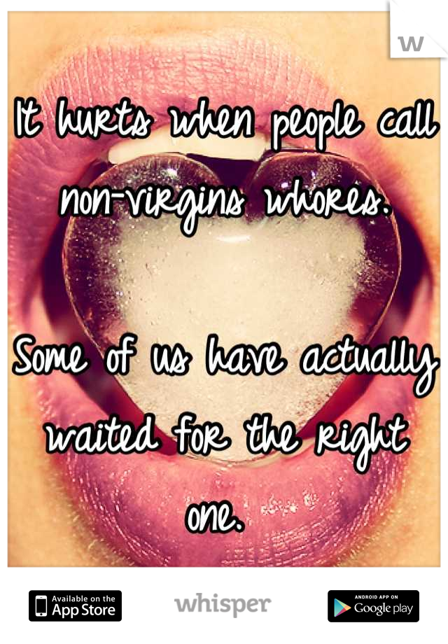 It hurts when people call non-virgins whores.   Some of us have actually waited for the right one.