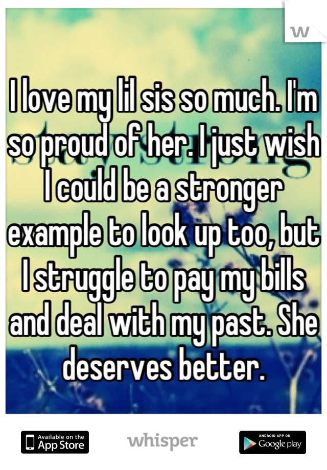 I love my lil sis so much. I'm so proud of her. I just wish I could be a stronger example to look up too, but I struggle to pay my bills and deal with my past. She deserves better.