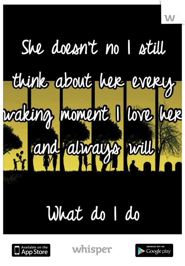She doesn't no I still think about her every waking moment I love her and always will  What do I do