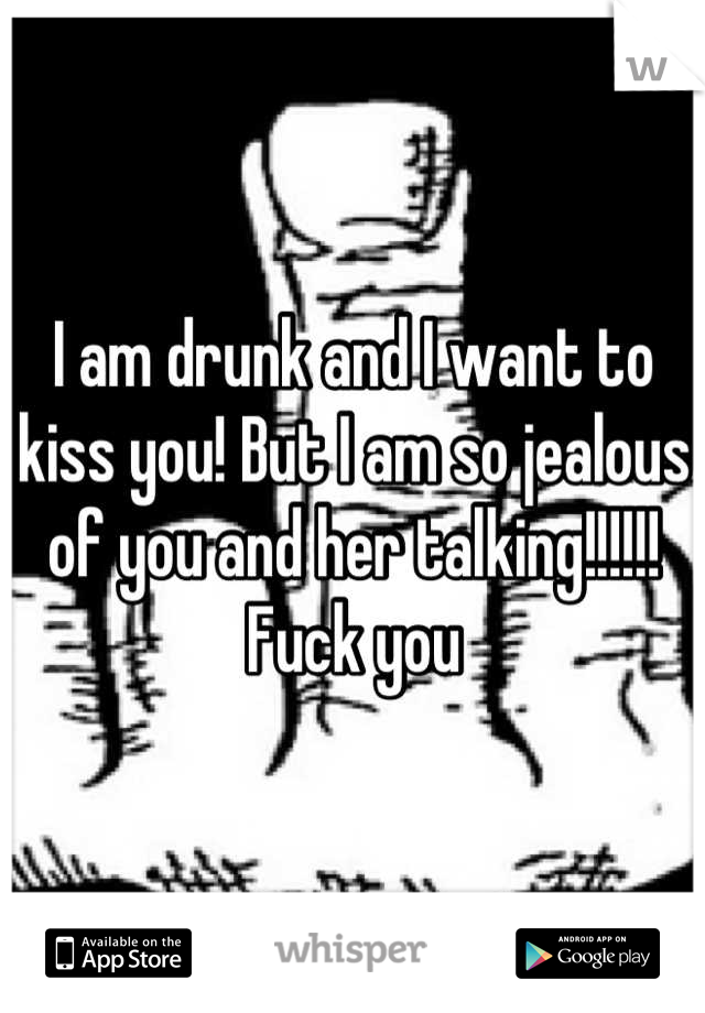 I am drunk and I want to kiss you! But I am so jealous of you and her talking!!!!!! Fuck you