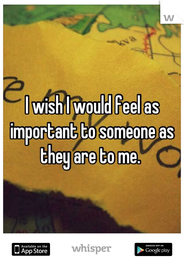 I wish I would feel as important to someone as they are to me.