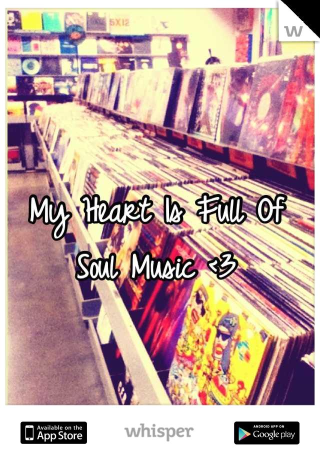 My Heart Is Full Of Soul Music <3