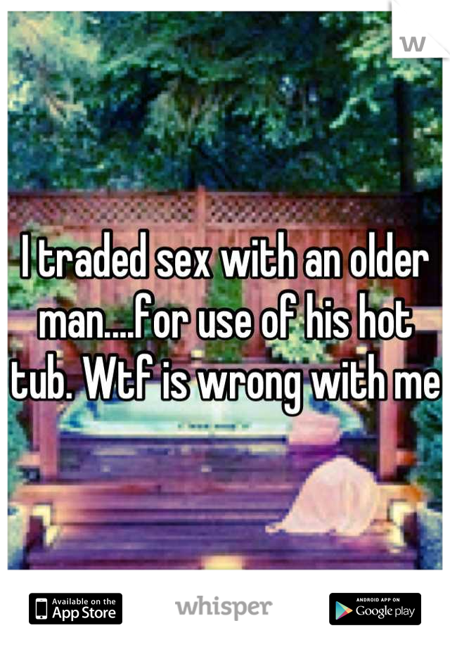I traded sex with an older man....for use of his hot tub. Wtf is wrong with me