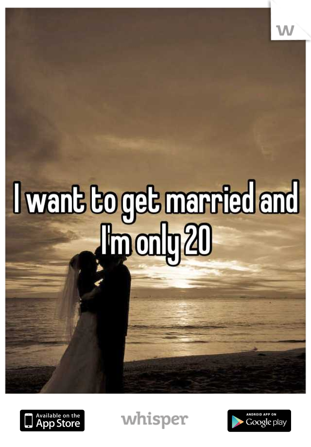 I want to get married and I'm only 20