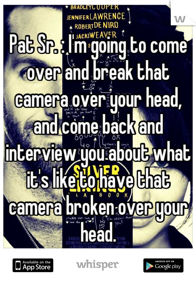 Pat Sr. : I'm going to come over and break that camera over your head, and come back and interview you about what it's like to have that camera broken over your head.