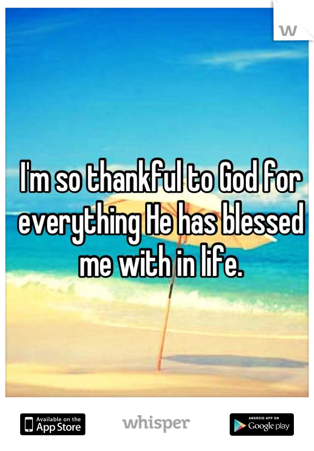 I'm so thankful to God for everything He has blessed me with in life.