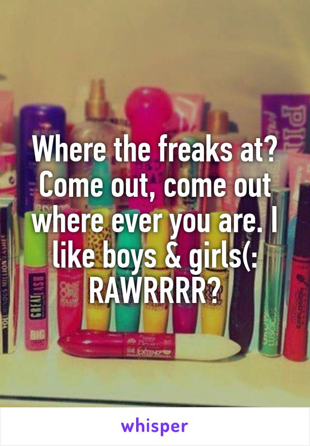 Where the freaks at? Come out, come out where ever you are. I like boys & girls(: RAWRRRR😉