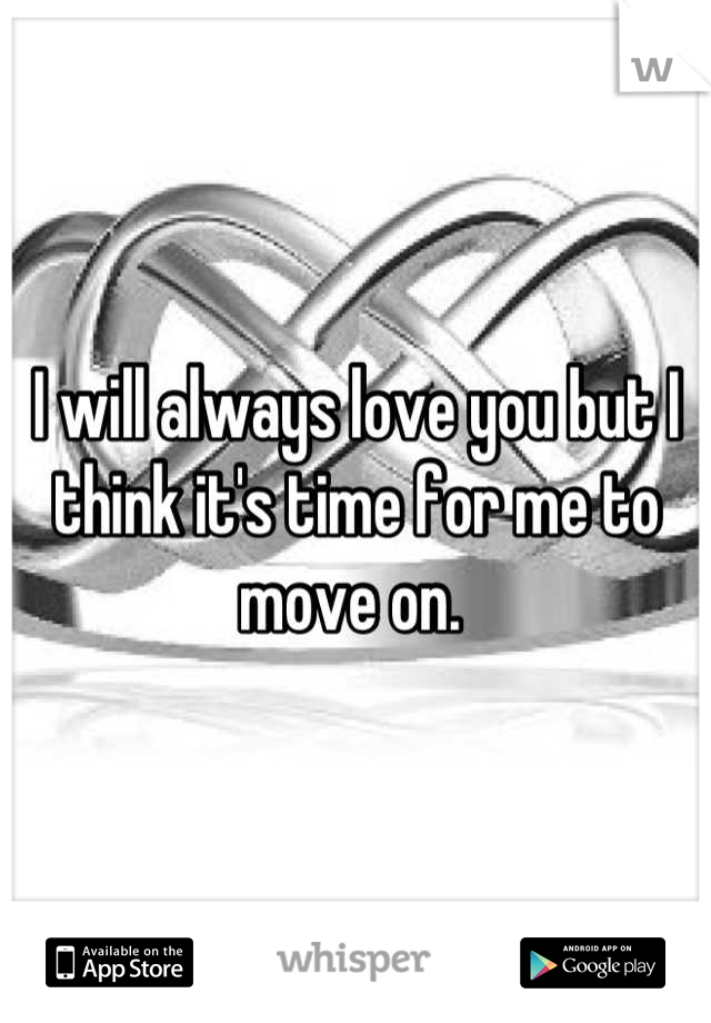 I will always love you but I think it's time for me to move on.