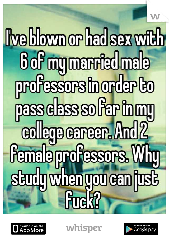 I've blown or had sex with 6 of my married male professors in order to pass class so far in my college career. And 2 female professors. Why study when you can just fuck?