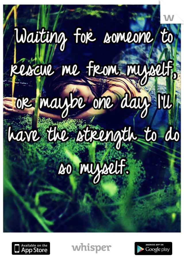 Waiting for someone to rescue me from myself, or maybe one day I'll have the strength to do so myself.