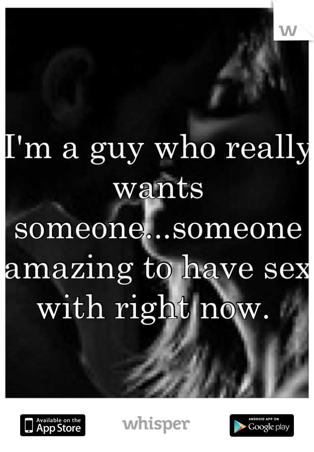 I'm a guy who really  wants someone...someone amazing to have sex with right now.