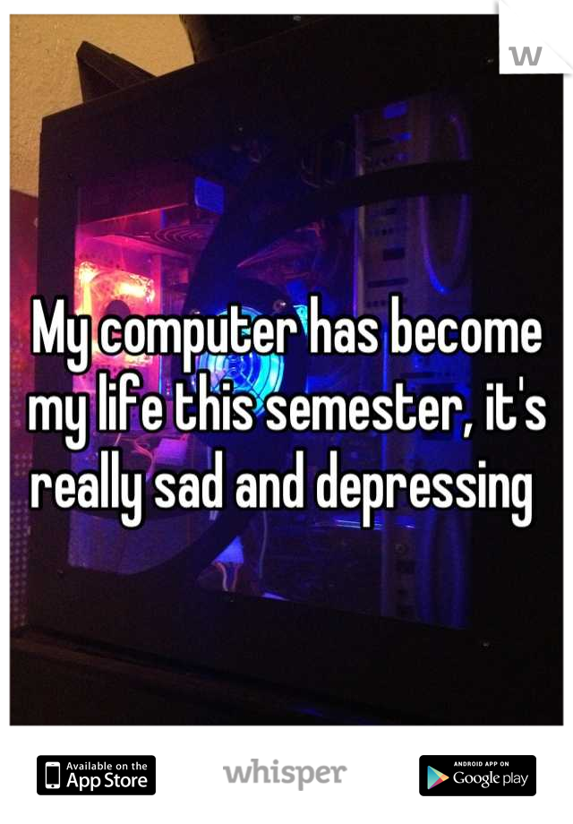 My computer has become my life this semester, it's really sad and depressing