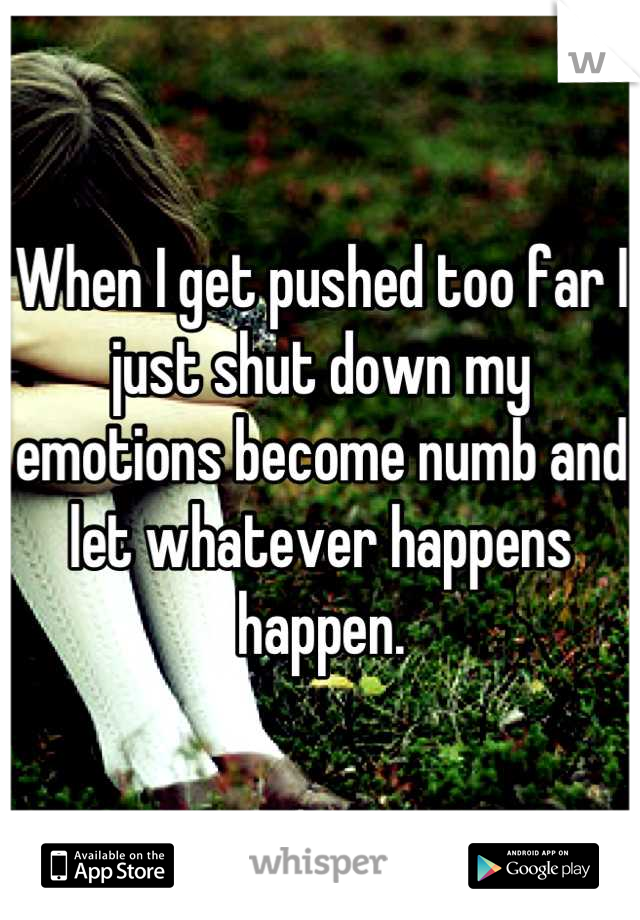 When I get pushed too far I just shut down my emotions become numb and let whatever happens happen.