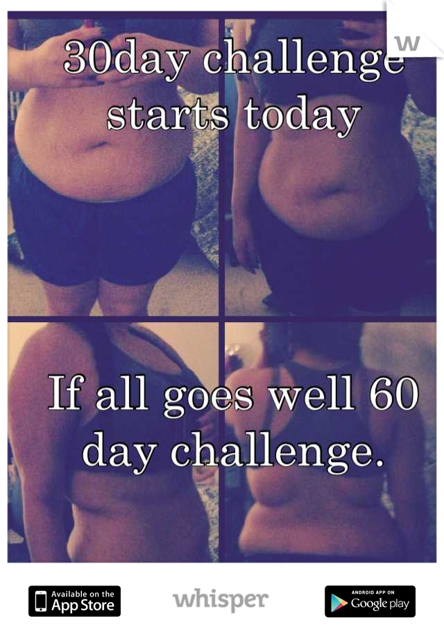 30day challenge starts today     If all goes well 60 day challenge.