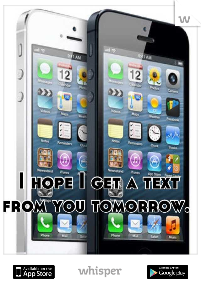 I hope I get a text from you tomorrow.