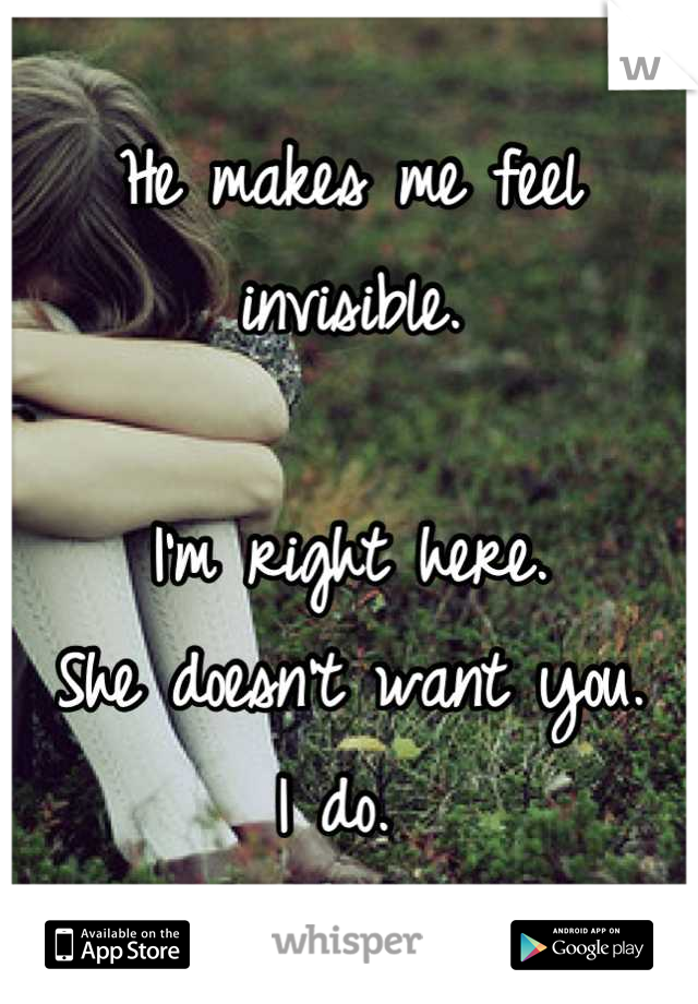 He makes me feel invisible.   I'm right here.  She doesn't want you.  I do.