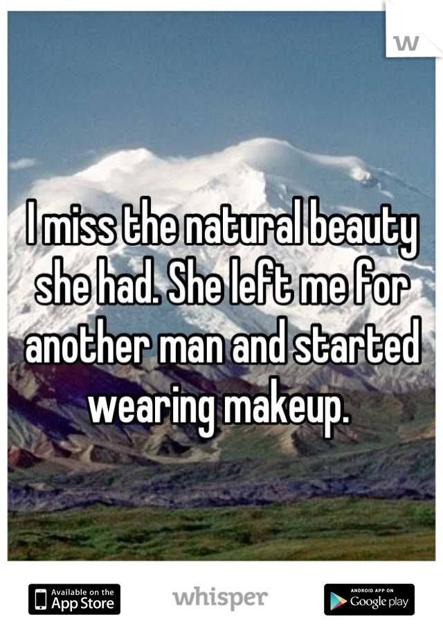 I miss the natural beauty she had. She left me for another man and started wearing makeup.
