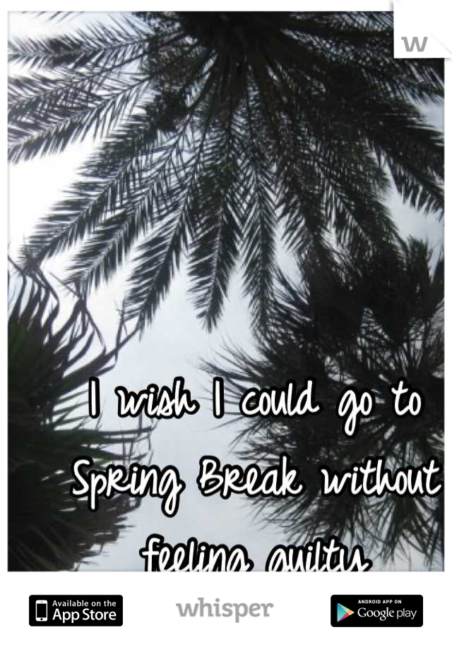 I wish I could go to Spring Break without feeling guilty