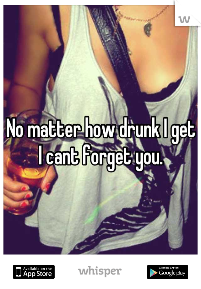 No matter how drunk I get I cant forget you.