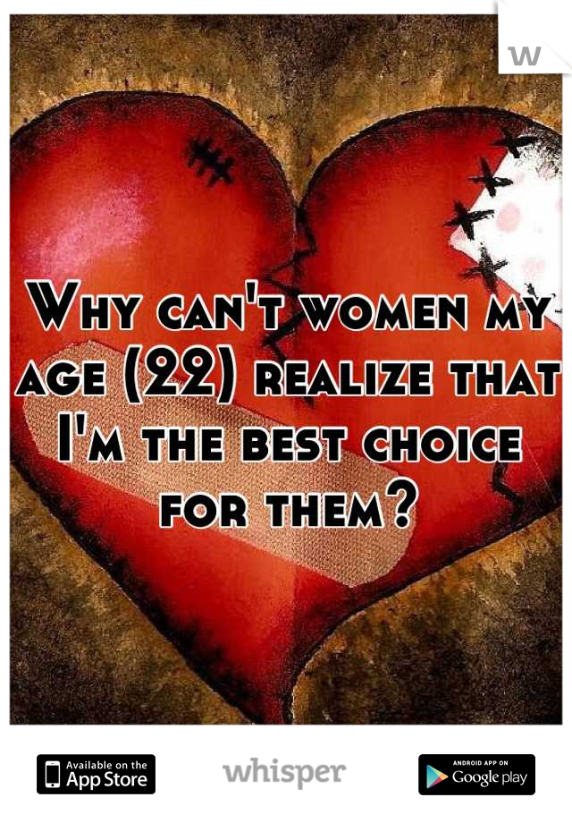 Why can't women my age (22) realize that I'm the best choice for them?