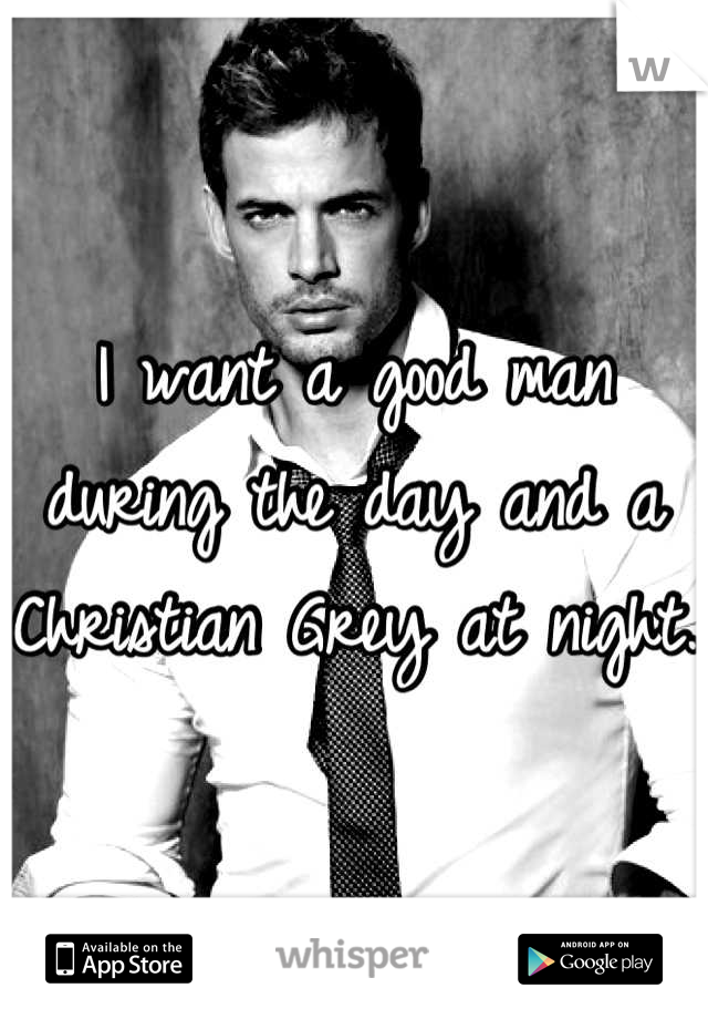 I want a good man during the day and a Christian Grey at night.