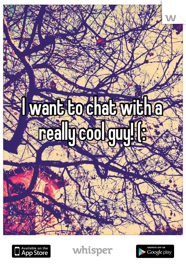I want to chat with a really cool guy! (: