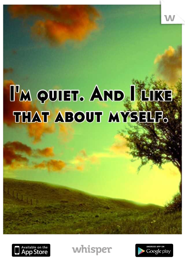 I'm quiet. And I like that about myself.