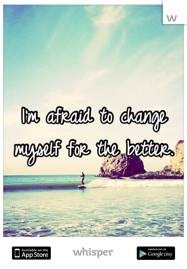 I'm afraid to change myself for the better.
