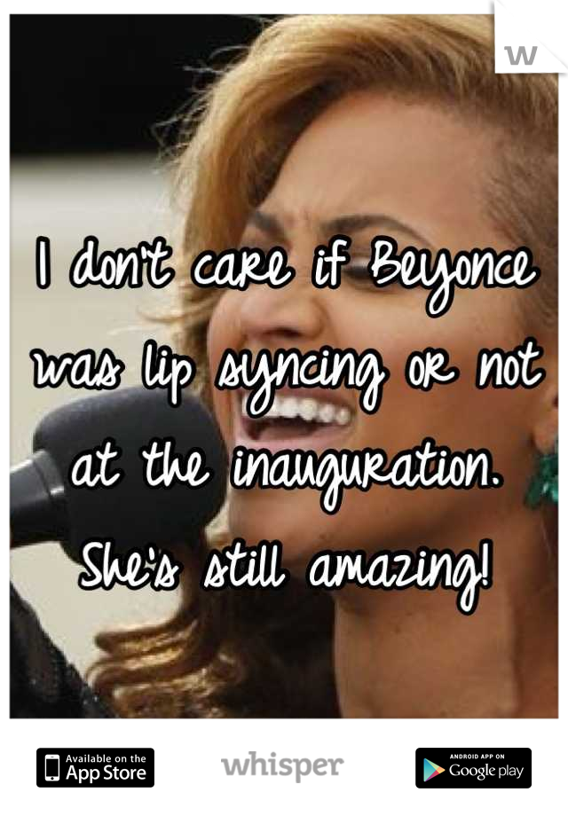 I don't care if Beyonce was lip syncing or not at the inauguration. She's still amazing!
