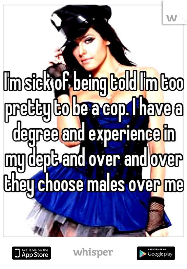 I'm sick of being told I'm too pretty to be a cop. I have a degree and experience in my dept and over and over they choose males over me