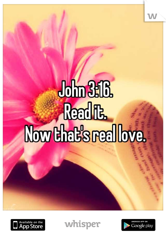John 3:16. Read it. Now that's real love.