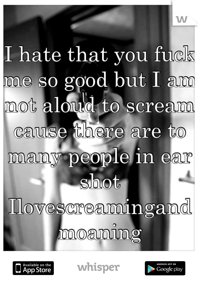 I hate that you fuck me so good but I am not aloud to scream cause there are to many people in ear shot Ilovescreamingandmoaning