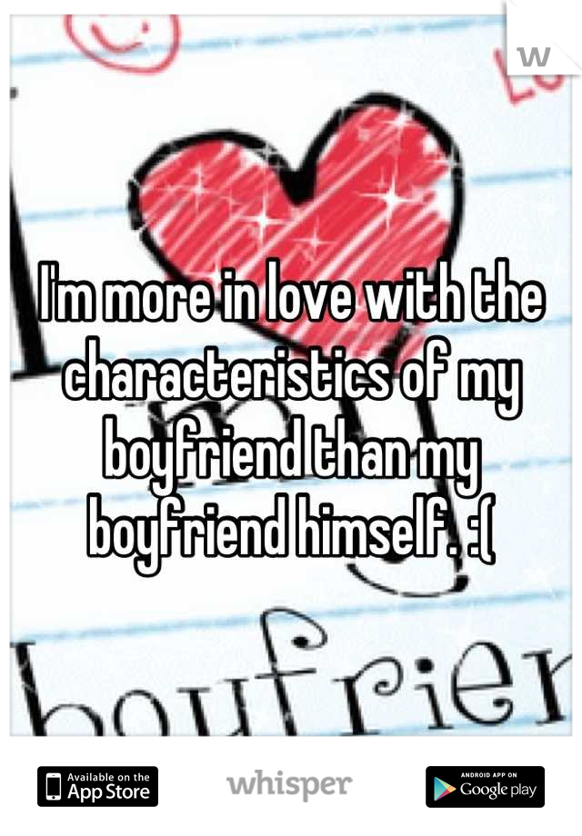 I'm more in love with the characteristics of my boyfriend than my boyfriend himself. :(