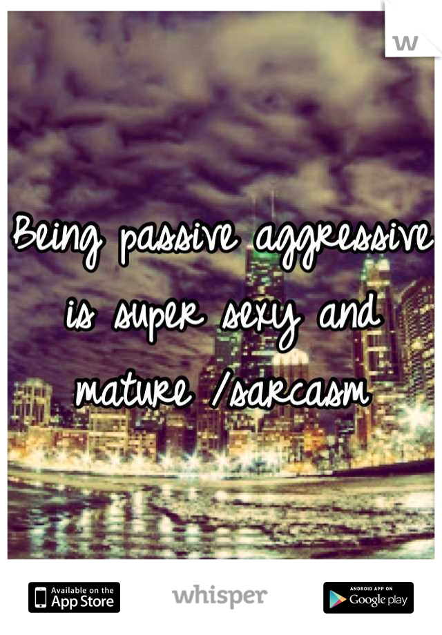 Being passive aggressive is super sexy and mature /sarcasm
