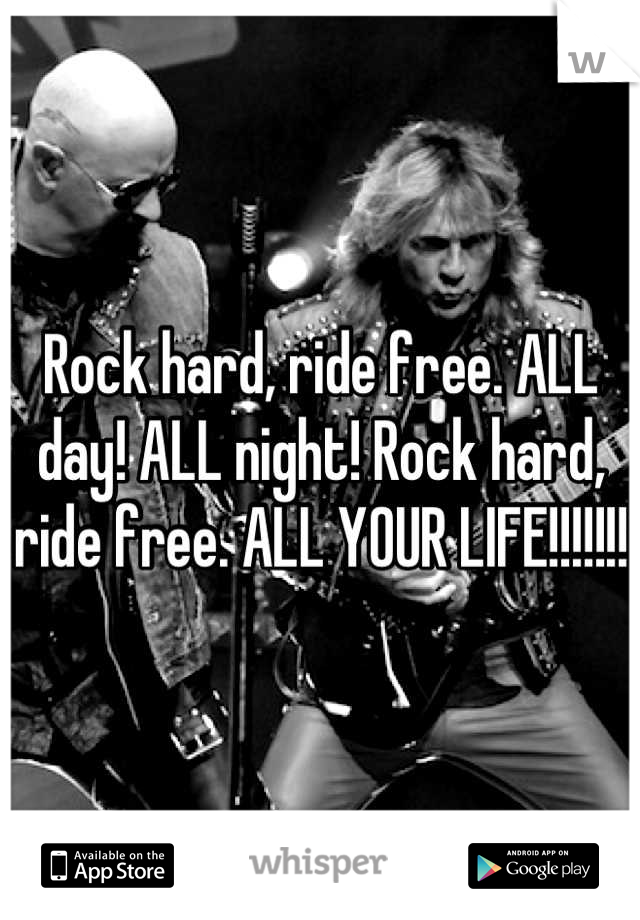 Rock hard, ride free. ALL day! ALL night! Rock hard, ride free. ALL YOUR LIFE!!!!!!!