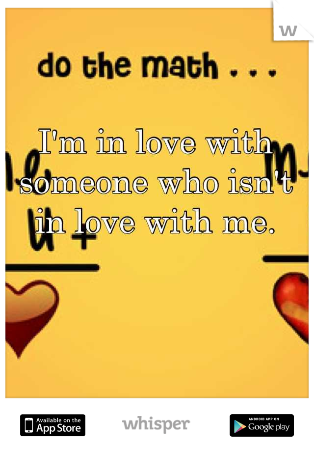 I'm in love with someone who isn't in love with me.