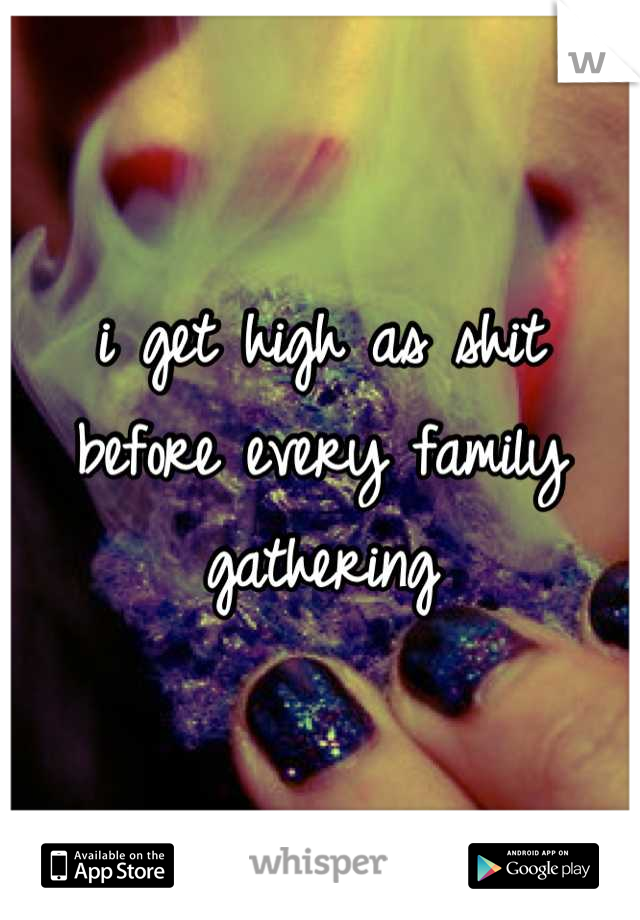 i get high as shit before every family gathering