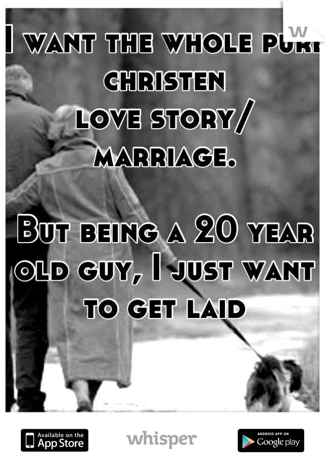 I want the whole pure christen  love story/ marriage.  But being a 20 year old guy, I just want to get laid