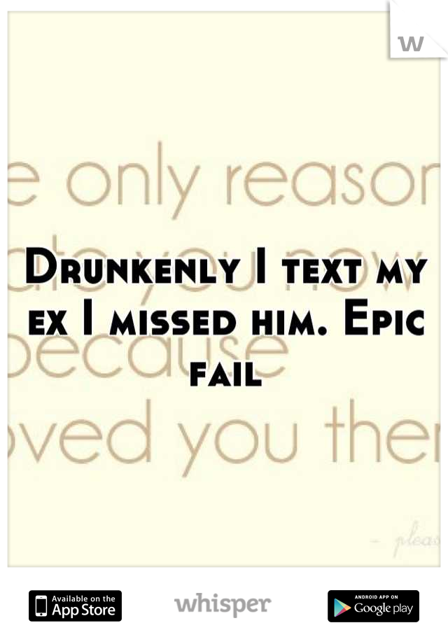 Drunkenly I text my ex I missed him. Epic fail