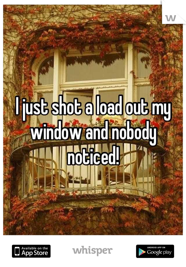 I just shot a load out my window and nobody noticed!