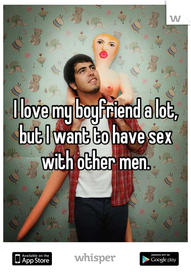 I love my boyfriend a lot, but I want to have sex with other men.