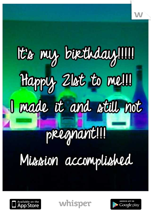 It's my birthday!!!!! Happy 21st to me!!!  I made it and still not pregnant!!!  Mission accomplished