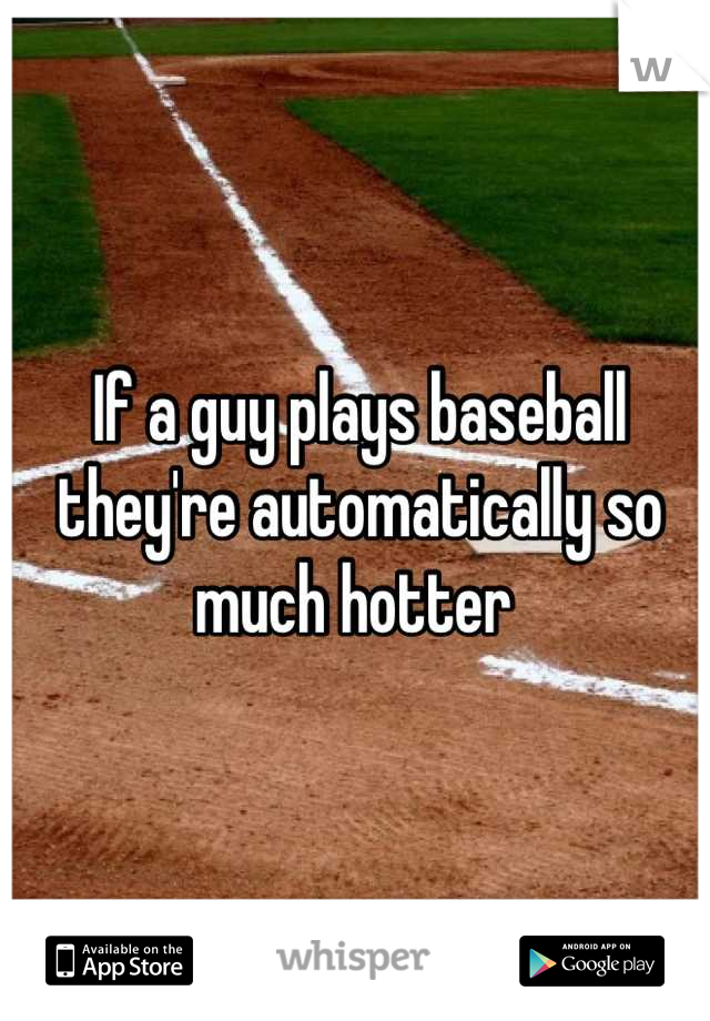 If a guy plays baseball they're automatically so much hotter