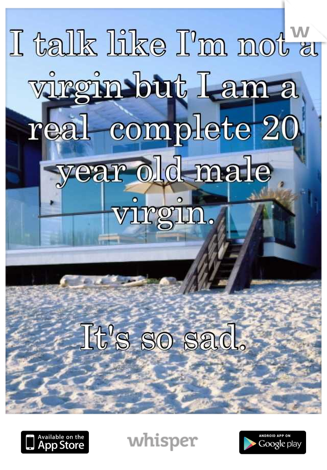 I talk like I'm not a virgin but I am a real  complete 20 year old male virgin.   It's so sad.