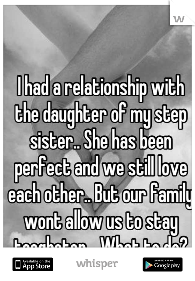 I had a relationship with the daughter of my step sister.. She has been perfect and we still love each other.. But our family wont allow us to stay toegheter... What to do?