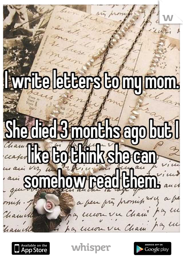 I write letters to my mom.  She died 3 months ago but I like to think she can somehow read them.